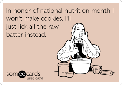 In honor of national nutrition month I won't make cookies, I'll just lick all the raw batter instead.
