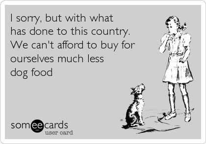 I sorry, but with what has done to this country. We can't afford to buy for ourselves much less dog food
