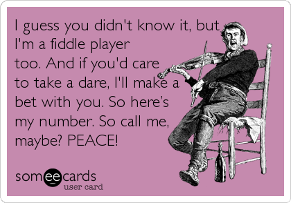 I guess you didn't know it, but I'm a fiddle player too. And if you'd care to take a dare, I'll make a bet with you. So here's my number. So call me, maybe? PEACE!