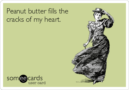 Peanut butter fills the cracks of my heart.