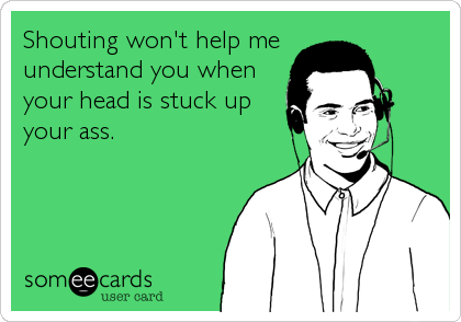 Shouting won't help me  understand you when your head is stuck up your ass.