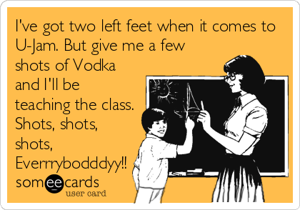 I've got two left feet when it comes to U-Jam. But give me a few shots of Vodka and I'll be teaching the class. Shots, shots, shots%2