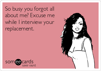 So busy you forgot all about me? Excuse me while I interview your replacement.