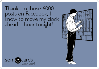 Thanks to those 6000 posts on Facebook, I know to move my clock ahead 1 hour tonight!