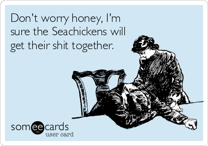Don't worry honey, I'm sure the Seachickens will get their shit together.