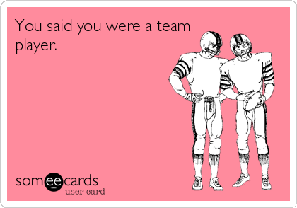 You said you were a team player.