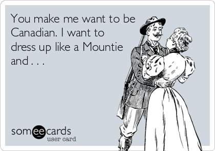 You make me want to be Canadian. I want to dress up like a Mountie and . . .