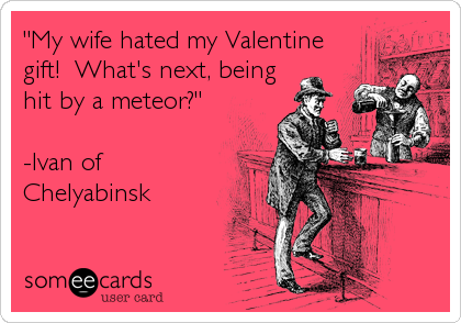 My Wife Hated My Valentine Gift What S Next Being Hit By A Meteor