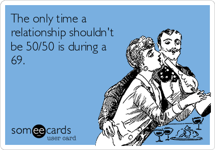 The only time a relationship shouldn't be 50/50 is during a 69.