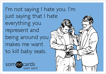 I'm not saying I hate you. I'm just saying that I hate everything you represent and being around you makes me want to kill baby seals.