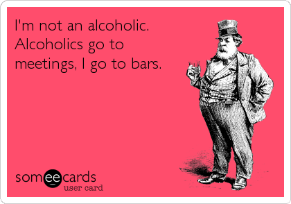 I'm not an alcoholic. Alcoholics go to meetings, I go to bars.