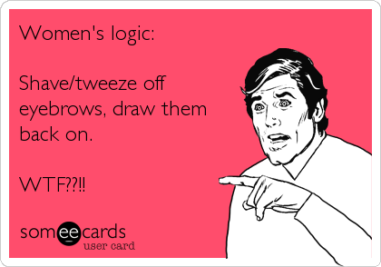 Women's logic:  Shave/tweeze off eyebrows, draw them back on.  WTF??!!
