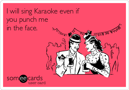 I will sing Karaoke even if  you punch me  in the face.