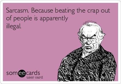 Sarcasm. Because beating the crap out of people is apparently illegal.