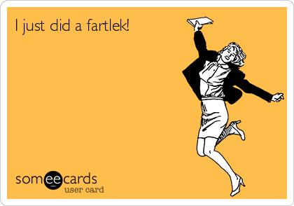 I just did a fartlek!