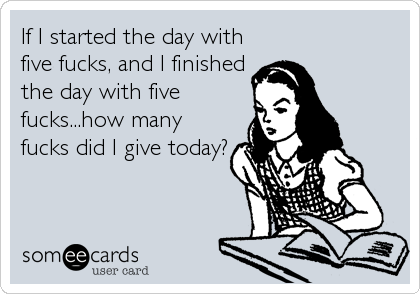 If I started the day with five fucks, and I finished the day with five fucks...how many fucks did I give today?