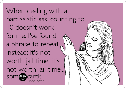 When dealing with a narcissistic ass, counting to 10 doesn't work for me. I've found a phrase to repeat instead: It's not worth jail time