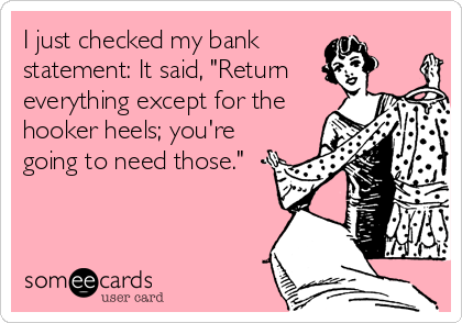 """I just checked my bank statement: It said, """"Return everything except for the hooker heels; you're going to need those."""""""