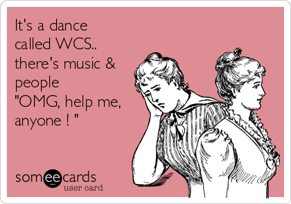 "It's a dance  called WCS.. there's music & people ""OMG, help me, anyone ! """