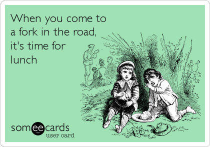 When you come toa fork in the road,it's time forlunch