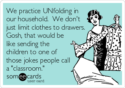 "We practice UNfolding in our household.  We don't just limit clothes to drawers. Gosh, that would be like sending the children to one of those jokes people call a ""classroom."""