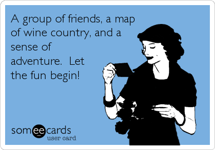 A group of friends, a map of wine country, and a sense of adventure.  Let the fun begin!