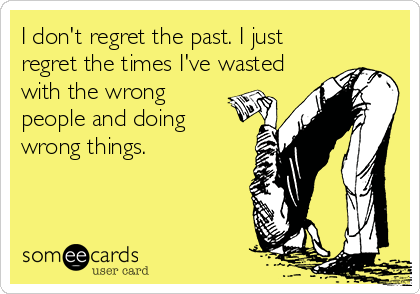 I don't regret the past. I just regret the times I've wasted with the wrong people and doing wrong things.