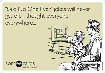 """""""Said No One Ever"""" jokes will never get old... thought everyone everywhere..."""