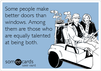 Some people make better doors than windows. Among them are those who are equally talented at being both.