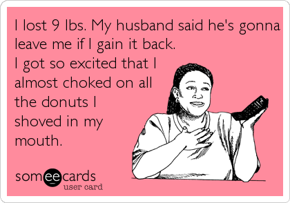 I lost 9 lbs. My husband said he's gonna leave me if I gain it back. I got so excited that I almost choked on all the donuts I shoved in m