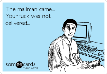 The mailman came... Your fuck was not  delivered...