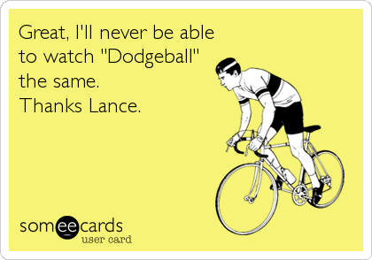 "Great, I'll never be able to watch ""Dodgeball"" the same.  Thanks Lance."