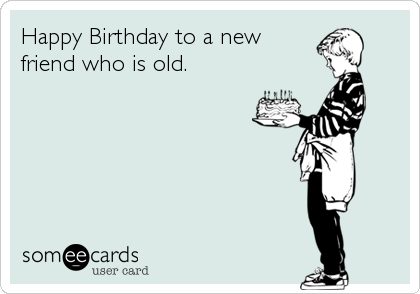 Happy Birthday to a new friend who is old.