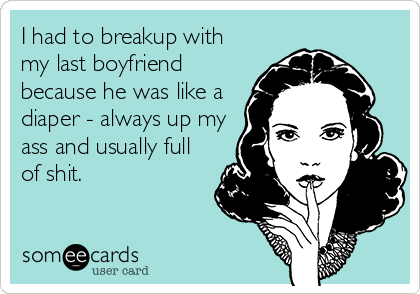 I had to breakup with my last boyfriend because he was like a diaper - always up my ass and usually full of shit.