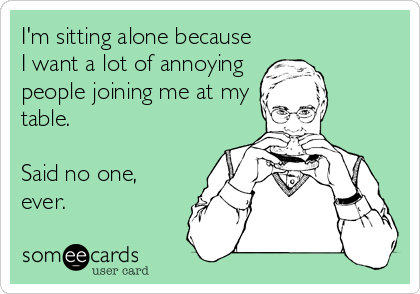 I'm sitting alone because I want a lot of annoying people joining me at my table.  Said no one, ever.