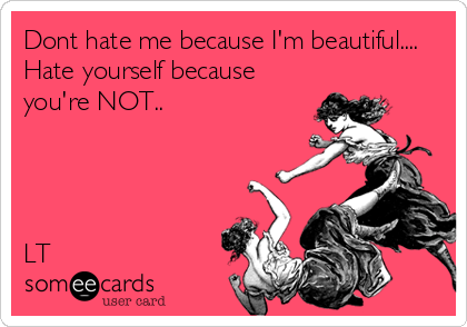 Dont hate me because I'm beautiful.... Hate yourself because you're NOT..        LT