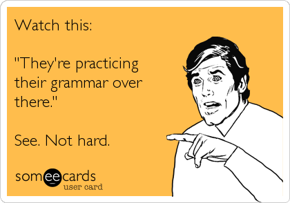 "Watch this:  ""They're practicing their grammar over there.""  See. Not hard."