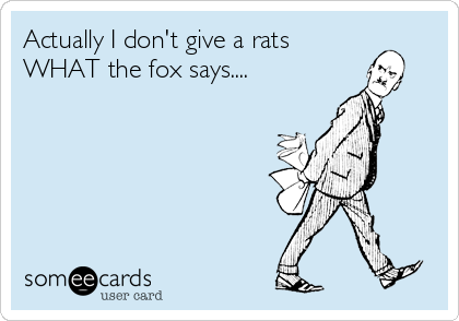 Actually I don't give a rats WHAT the fox says....