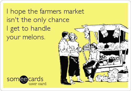 I hope the farmers market  isn't the only chance  I get to handle your melons.