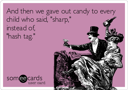 "And then we gave out candy to every child who said, ""sharp,"" instead of, ""hash tag."""