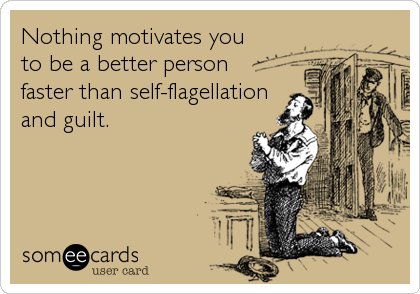 Nothing motivates you  to be a better person  faster than self-flagellation and guilt.