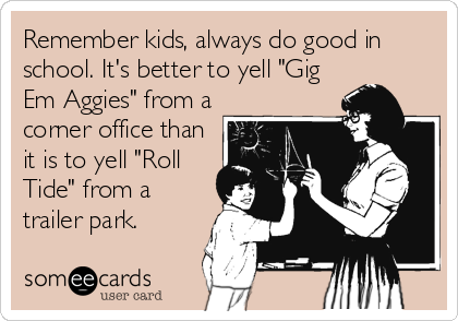 """Remember kids, always do good in school. It's better to yell """"Gig Em Aggies"""" from a corner office than it is to yell """"Roll Tide"""" from a trailer park."""