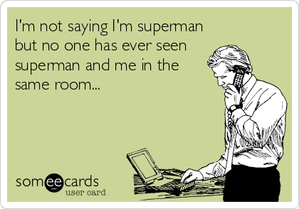 I'm not saying I'm superman but no one has ever seen  superman and me in the same room...