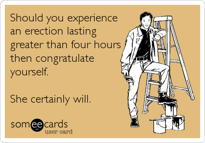 Should you experience an erection lasting greater than four hours then congratulate yourself.    She certainly will.