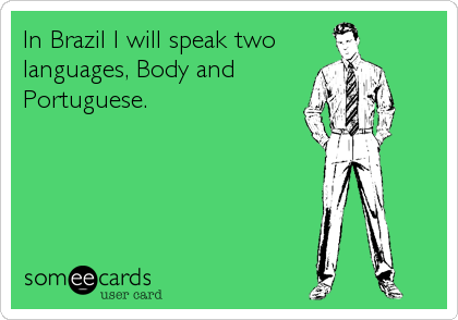 In Brazil I will speak two languages, Body and Portuguese.