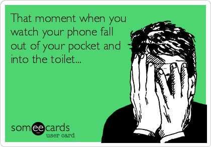 That moment when you watch your phone fall out of your pocket and into the toilet...