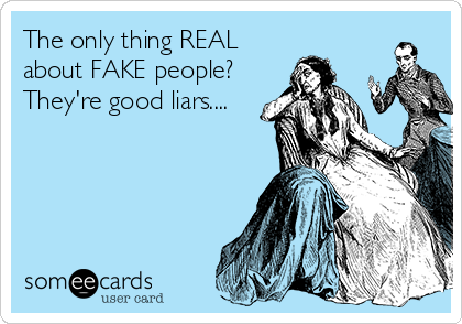 The only thing REAL about FAKE people? They're good liars....