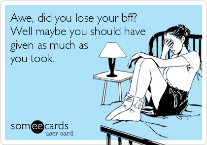 Awe, did you lose your bff? Well maybe you should have given as much as you took.