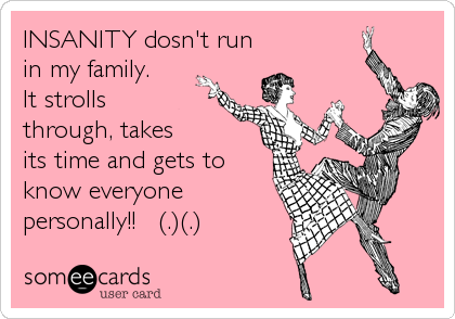 INSANITY dosn't run in my family.  It strollsthrough, takesits time and gets toknow everyone personally!!   (.)(.)