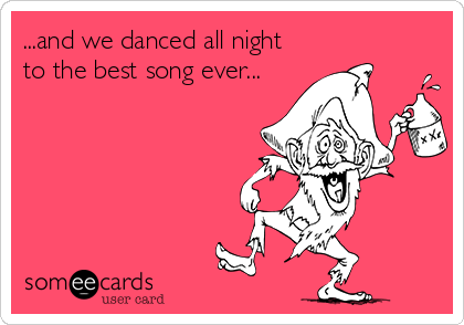 ...and we danced all night to the best song ever...